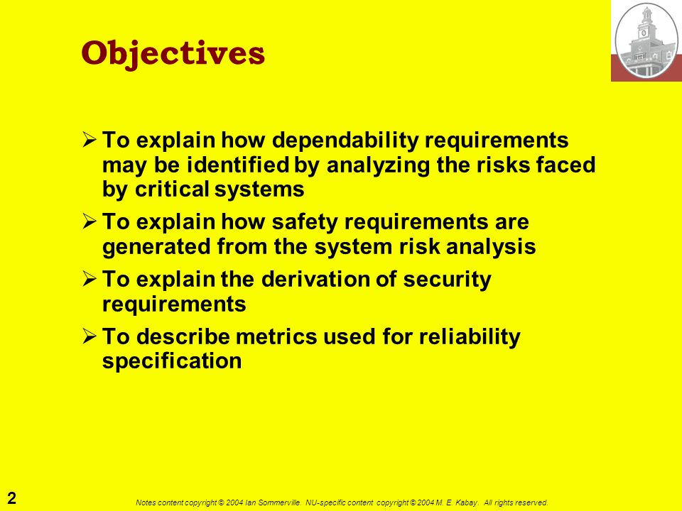 Objectives To explain how dependability requirements may be identified by analyzing the risks faced by critical systems.
