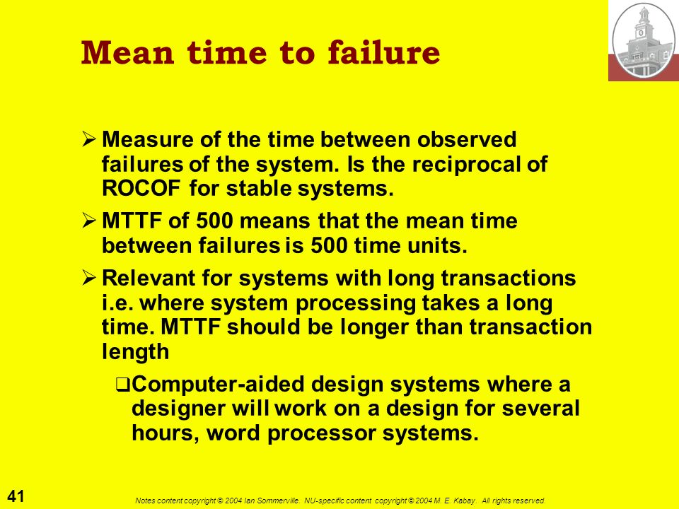Mean time to failure Measure of the time between observed failures of the system. Is the reciprocal of ROCOF for stable systems.