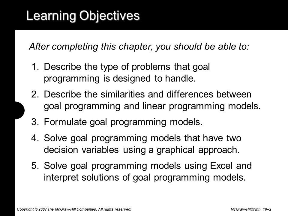 Learning Objectives After completing this chapter, you should be able to: Describe the type of problems that goal programming is designed to handle.
