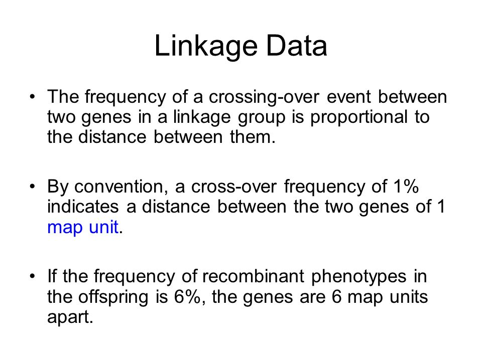 Linkage Data The frequency of a crossing-over event between two genes in a linkage group is proportional to the distance between them.
