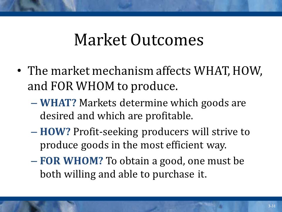 Market Outcomes The market mechanism affects WHAT, HOW, and FOR WHOM to produce.