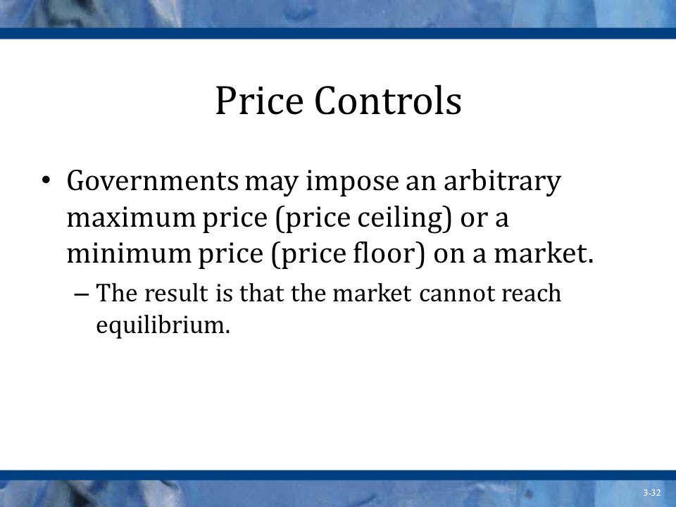 Price Controls Governments may impose an arbitrary maximum price (price ceiling) or a minimum price (price floor) on a market.
