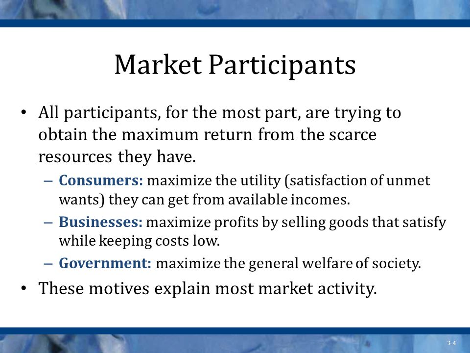 Market Participants All participants, for the most part, are trying to obtain the maximum return from the scarce resources they have.