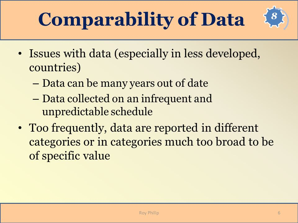Comparability of Data Issues with data (especially in less developed, countries) Data can be many years out of date.