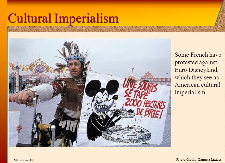 Cultural Imperialism Some French have protested against Euro Disneyland, which they see as American cultural imperialism.