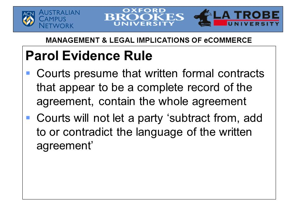 Parol Evidence Rule Courts presume that written formal contracts that appear to be a complete record of the agreement, contain the whole agreement.