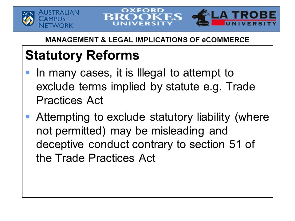 Statutory Reforms In many cases, it is Illegal to attempt to exclude terms implied by statute e.g. Trade Practices Act.