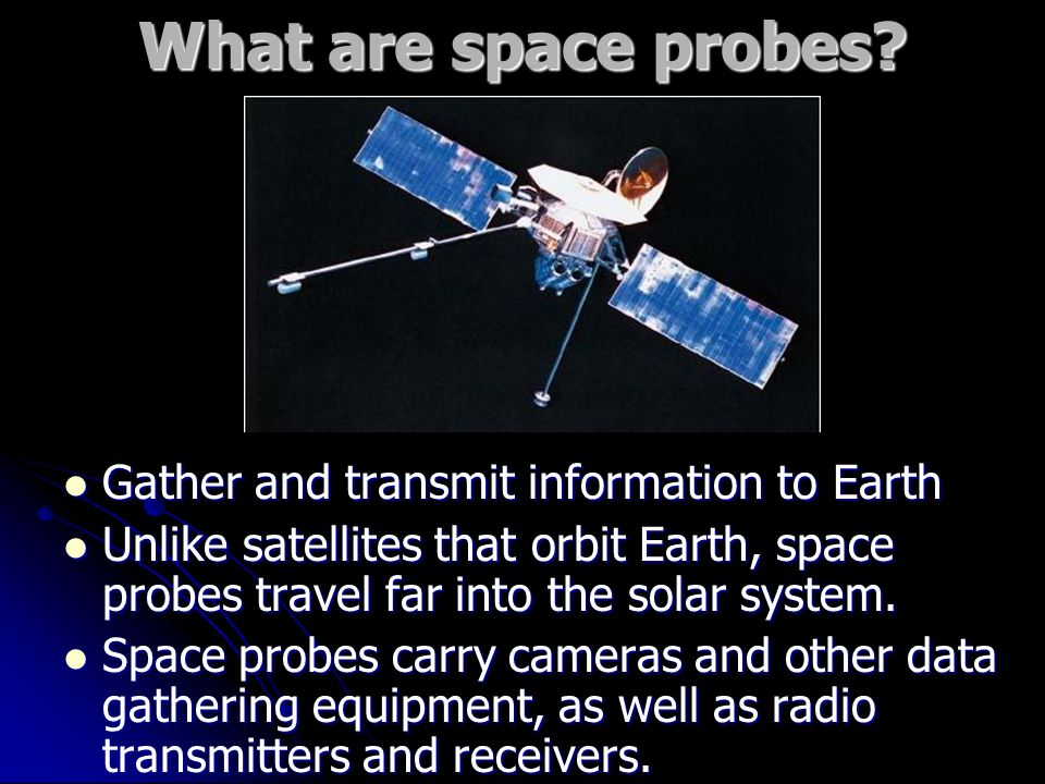 What are space probes Gather and transmit information to Earth