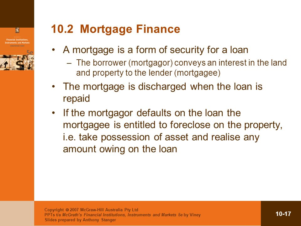 10.2 Mortgage Finance A mortgage is a form of security for a loan