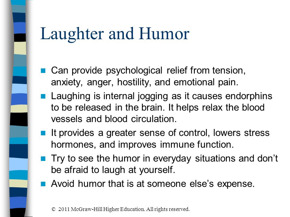 Laughter and Humor Can provide psychological relief from tension, anxiety, anger, hostility, and emotional pain.