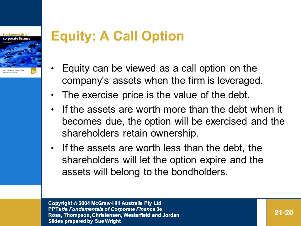 Equity: A Call Option Equity can be viewed as a call option on the company's assets when the firm is leveraged.