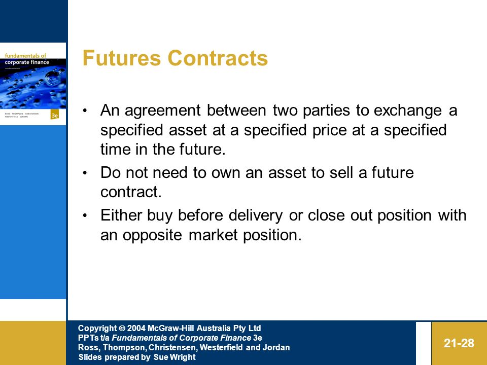 Futures Contracts An agreement between two parties to exchange a specified asset at a specified price at a specified time in the future.