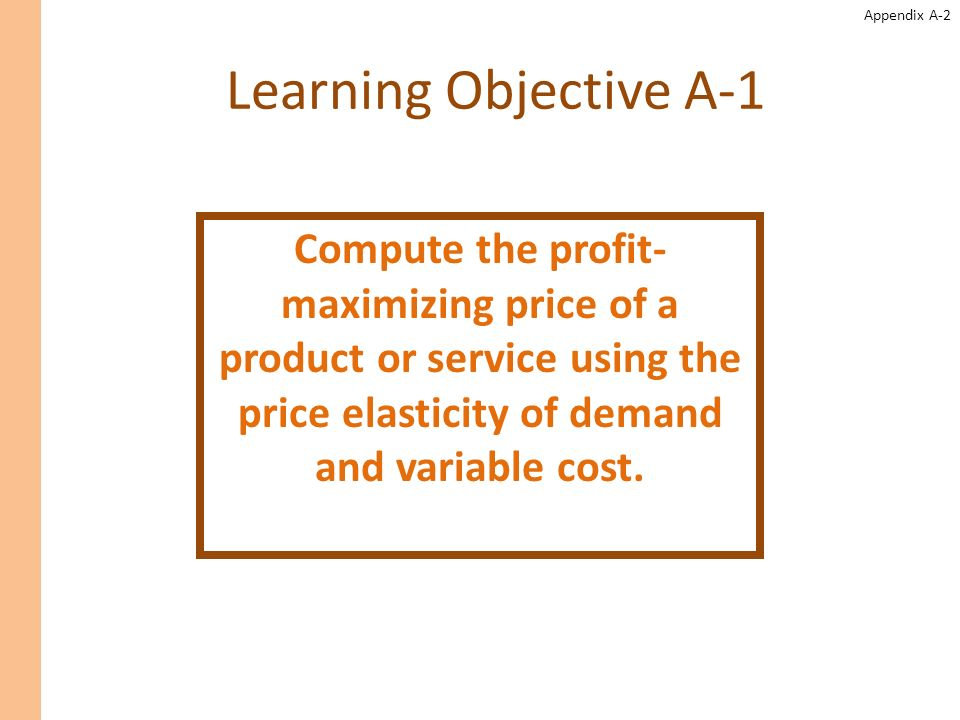 Learning Objective A-1 Compute the profit-maximizing price of a product or service using the price elasticity of demand and variable cost.