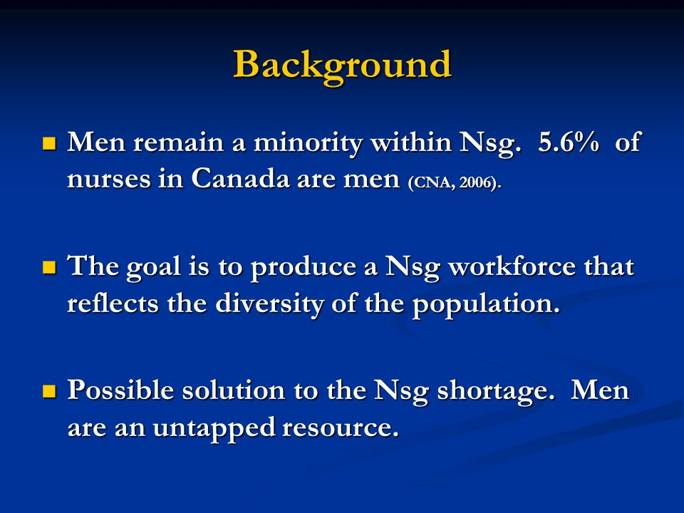 Background Men remain a minority within Nsg. 5.6% of nurses in Canada are men (CNA, 2006).