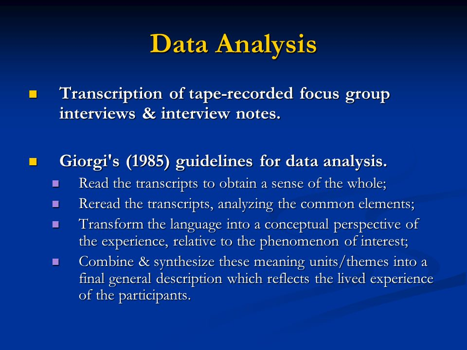 Data Analysis Transcription of tape-recorded focus group interviews & interview notes. Giorgi s (1985) guidelines for data analysis.