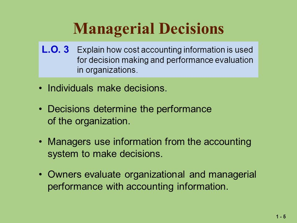 Managerial Decisions L.O. 3 Explain how cost accounting information is used. for decision making and performance evaluation.