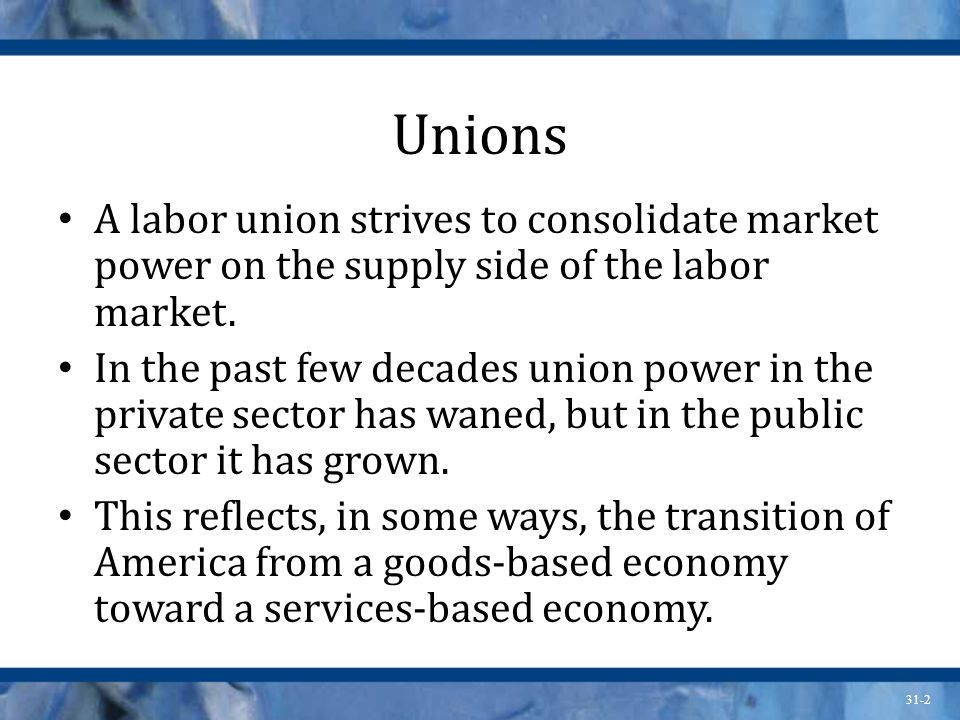 Unions A labor union strives to consolidate market power on the supply side of the labor market.