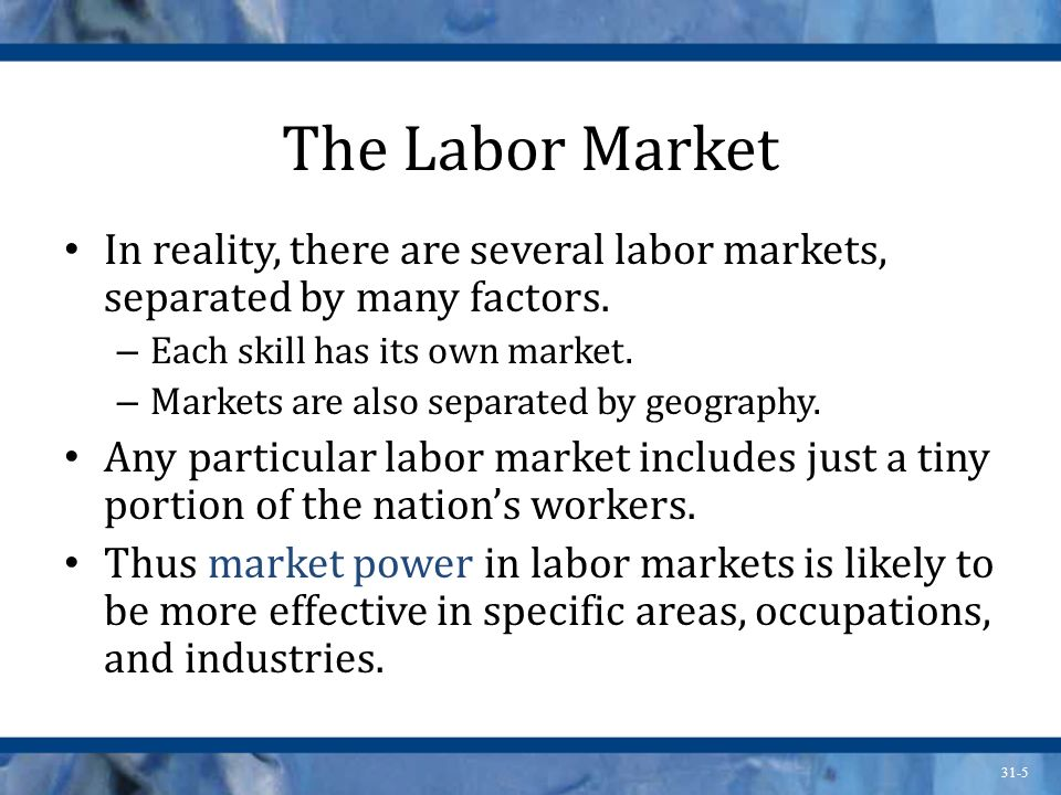 The Labor Market In reality, there are several labor markets, separated by many factors. Each skill has its own market.