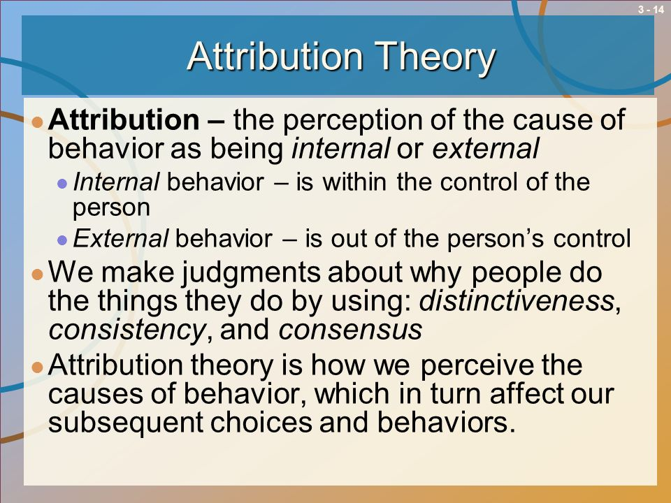 Attribution Theory Attribution – the perception of the cause of behavior as being internal or external.