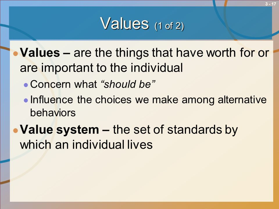 Values (1 of 2) Values – are the things that have worth for or are important to the individual. Concern what should be