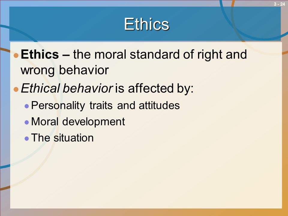 Ethics Ethics – the moral standard of right and wrong behavior