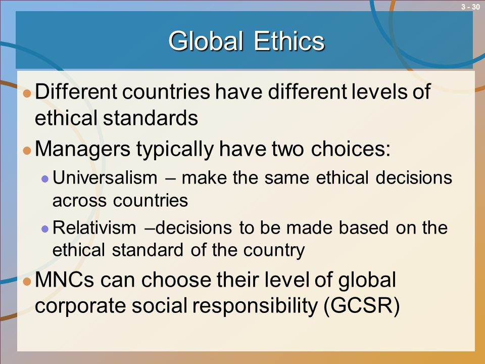 Global Ethics Different countries have different levels of ethical standards. Managers typically have two choices: