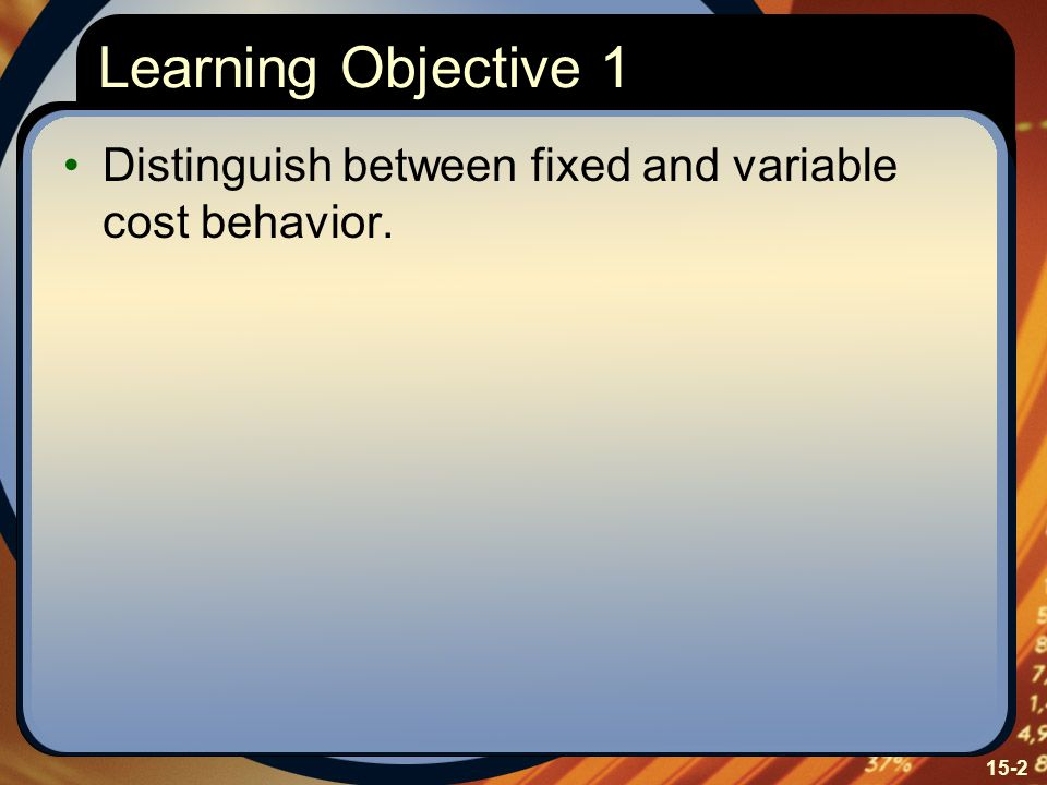 Learning Objective 1 Distinguish between fixed and variable cost behavior. Learning Objective One: