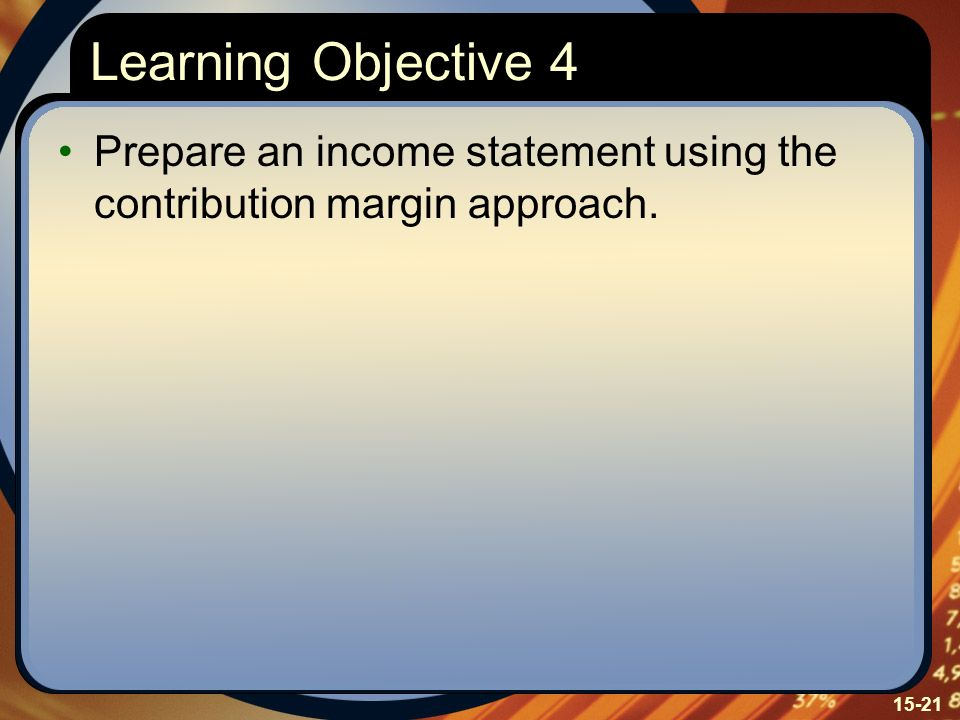 Learning Objective 4 Prepare an income statement using the contribution margin approach. Learning Objective Four: