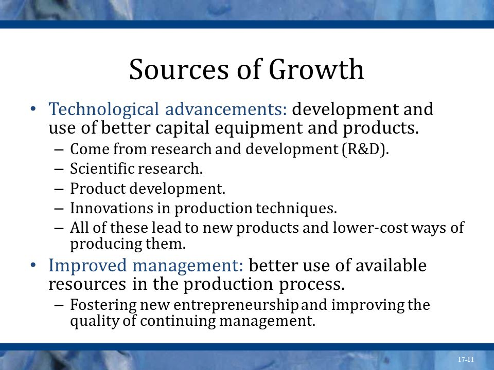Sources of Growth Technological advancements: development and use of better capital equipment and products.