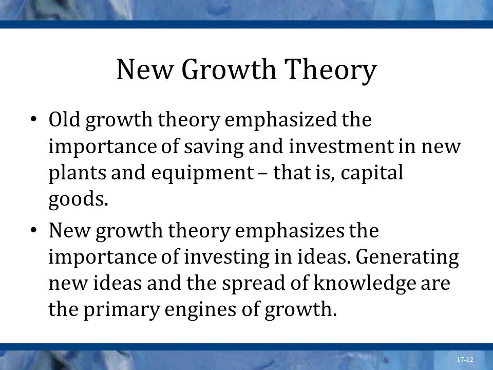 New Growth Theory Old growth theory emphasized the importance of saving and investment in new plants and equipment – that is, capital goods.