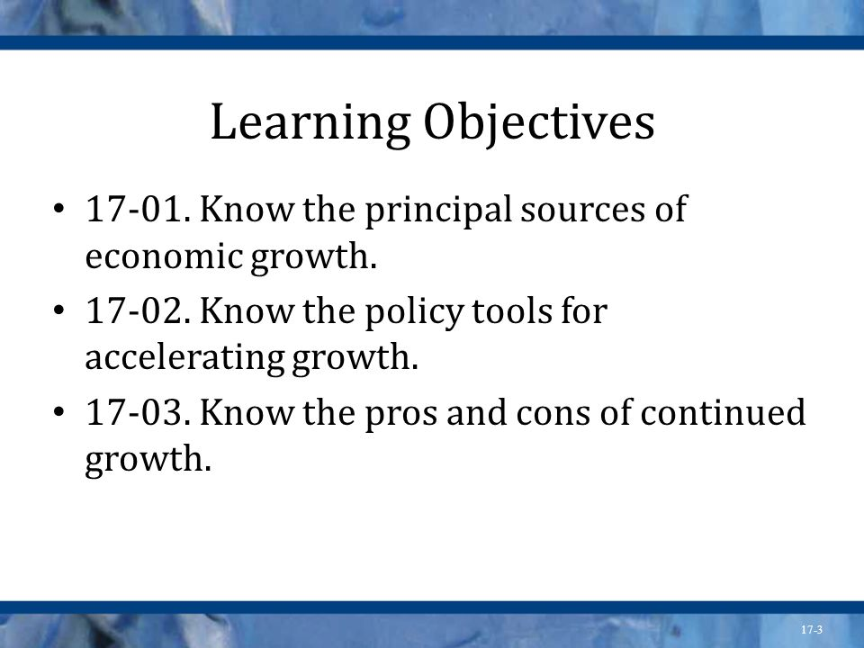 Learning Objectives 17-01. Know the principal sources of economic growth. 17-02. Know the policy tools for accelerating growth.