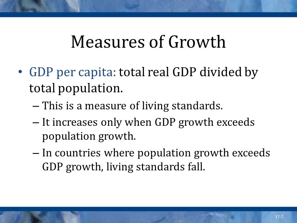 Measures of Growth GDP per capita: total real GDP divided by total population. This is a measure of living standards.