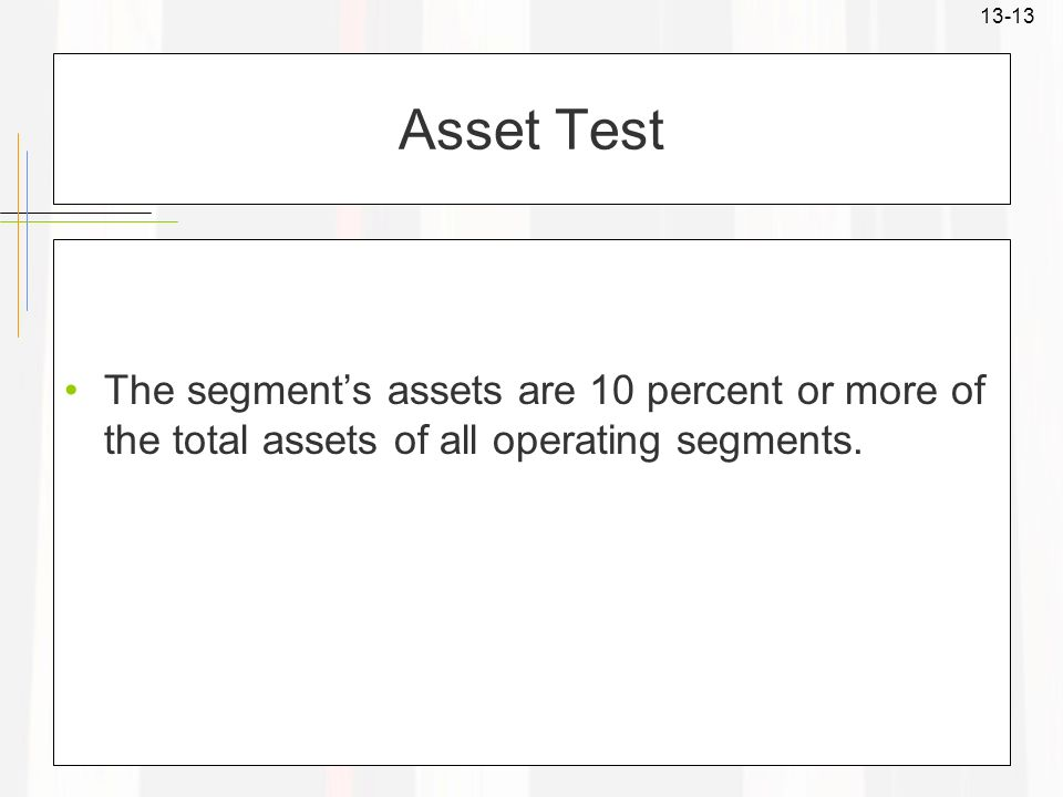 Asset Test The segment's assets are 10 percent or more of the total assets of all operating segments.