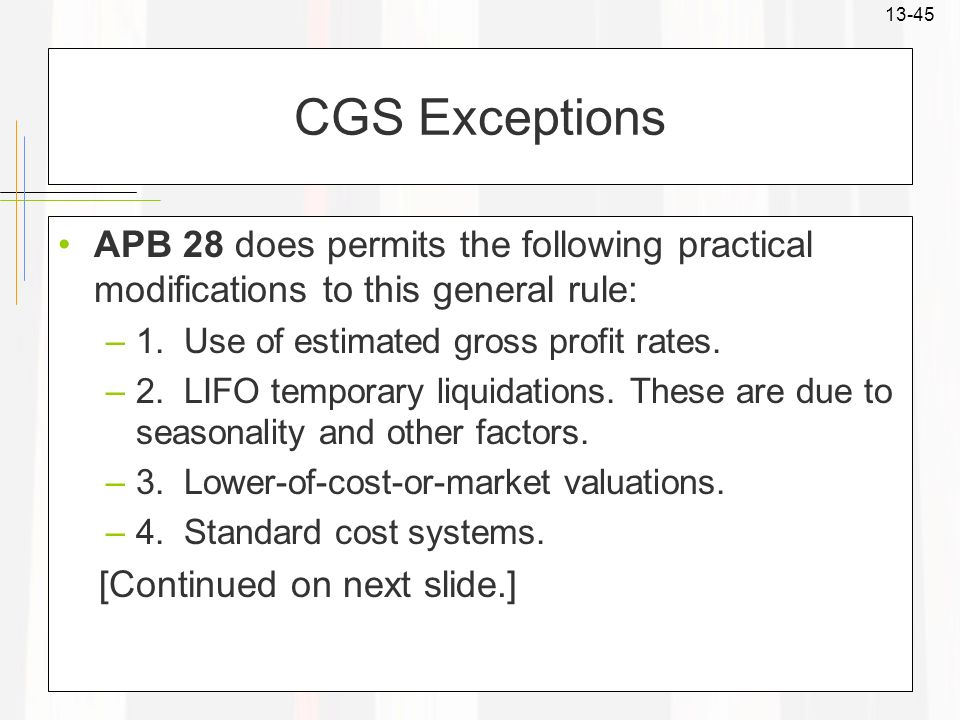 CGS Exceptions APB 28 does permits the following practical modifications to this general rule: 1. Use of estimated gross profit rates.