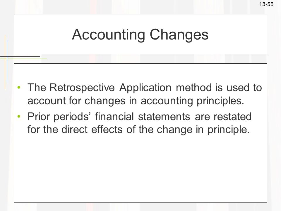 Accounting Changes The Retrospective Application method is used to account for changes in accounting principles.