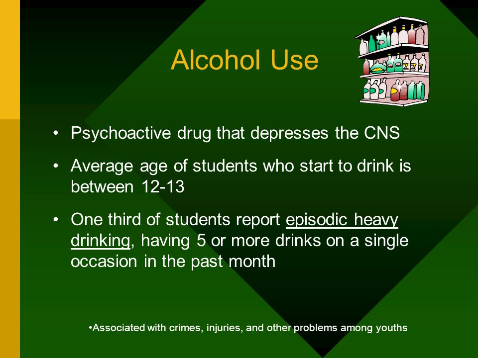 Alcohol Use Psychoactive drug that depresses the CNS