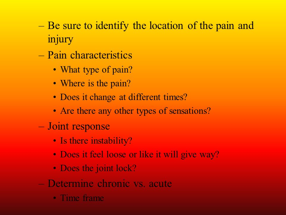 Be sure to identify the location of the pain and injury