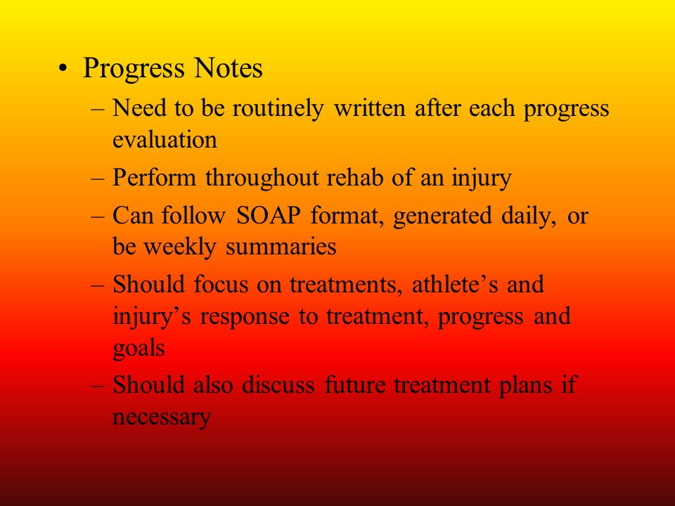 Progress Notes Need to be routinely written after each progress evaluation. Perform throughout rehab of an injury.