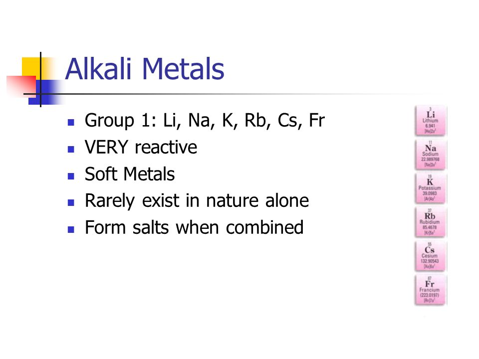 Alkali Metals Group 1: Li, Na, K, Rb, Cs, Fr VERY reactive Soft Metals
