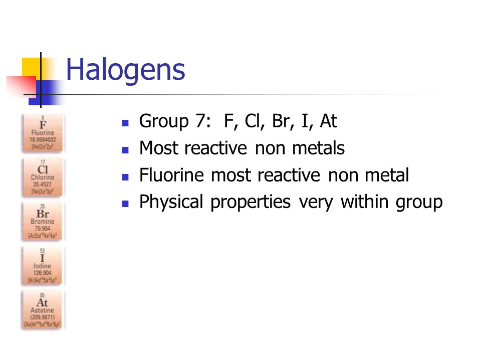 Halogens Group 7: F, Cl, Br, I, At Most reactive non metals