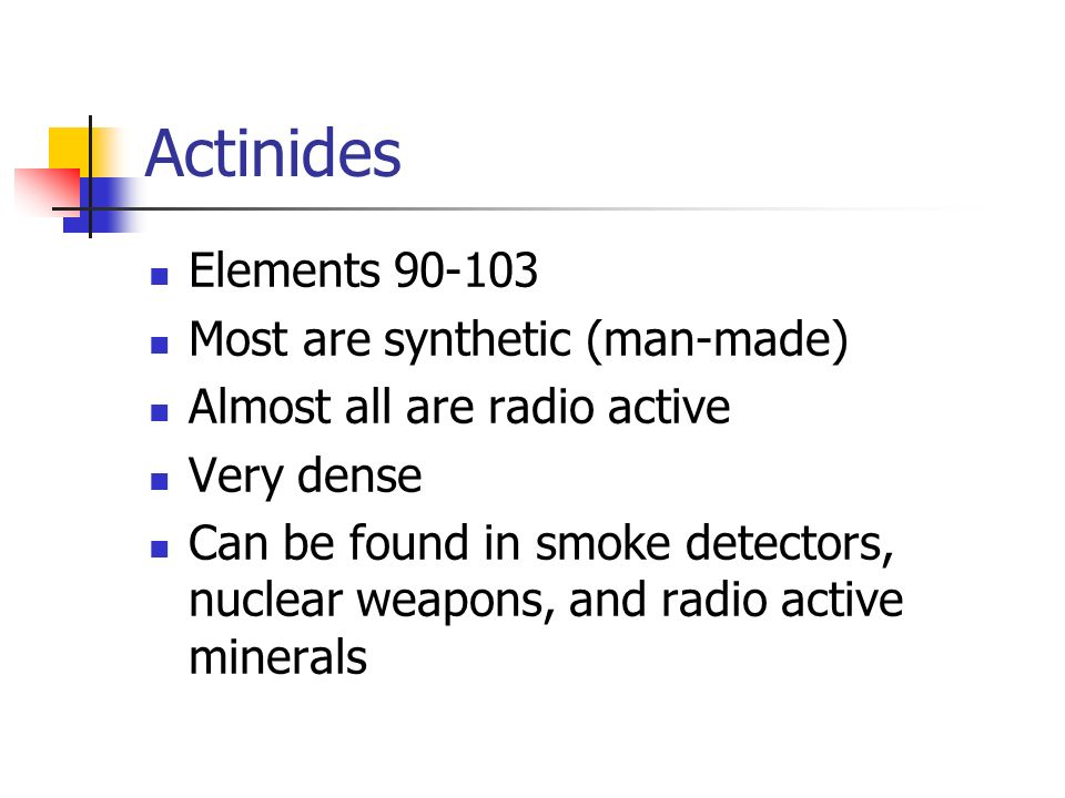 Actinides Elements Most are synthetic (man-made)