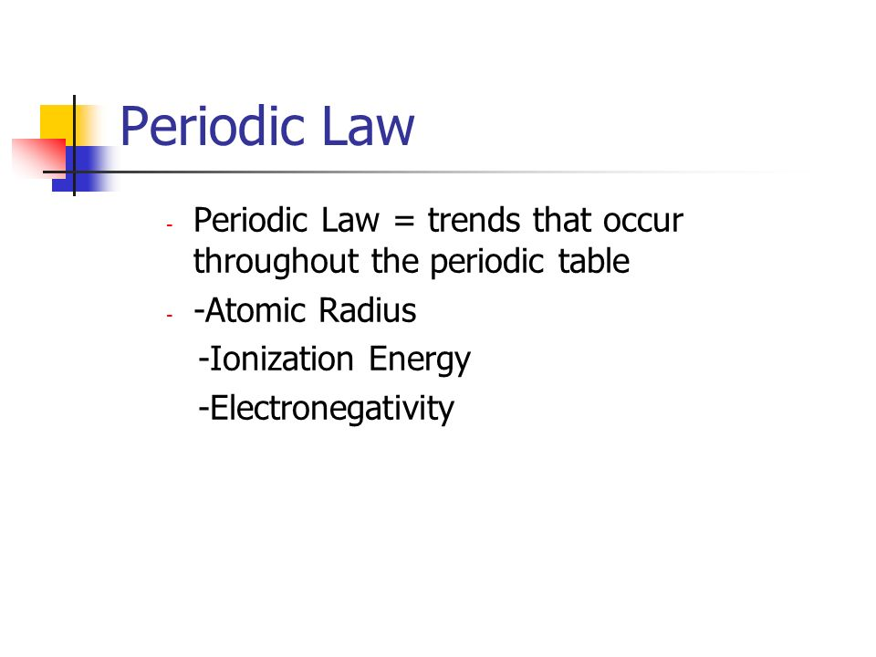 Periodic Law Periodic Law = trends that occur throughout the periodic table. -Atomic Radius. -Ionization Energy.