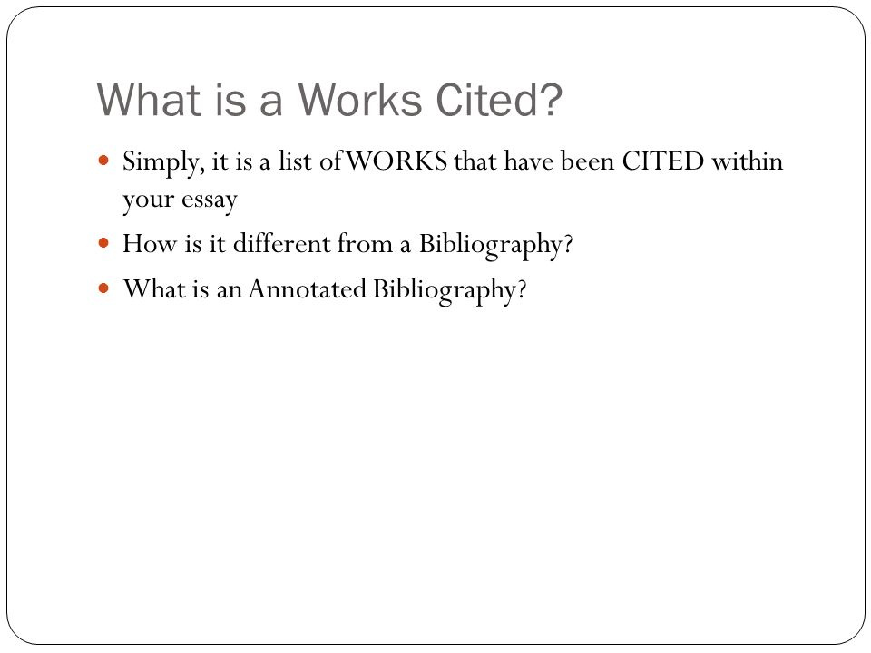 What is a Works Cited Simply, it is a list of WORKS that have been CITED within your essay. How is it different from a Bibliography