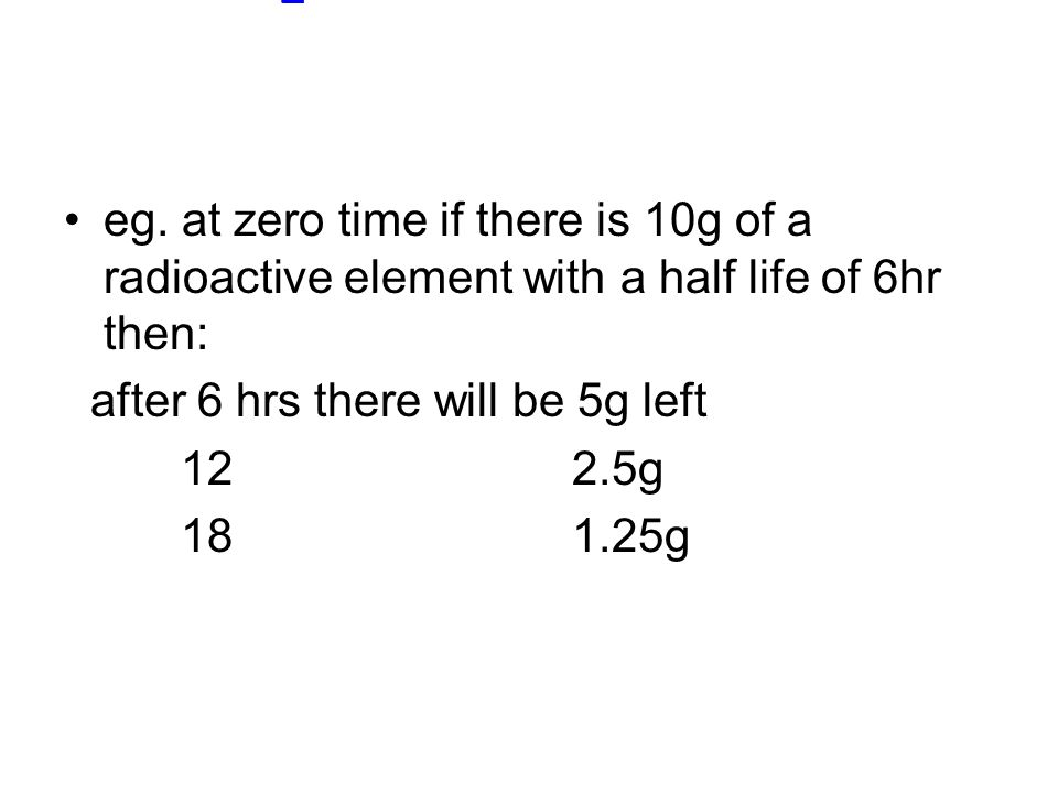 eg. at zero time if there is 10g of a radioactive element with a half life of 6hr then: