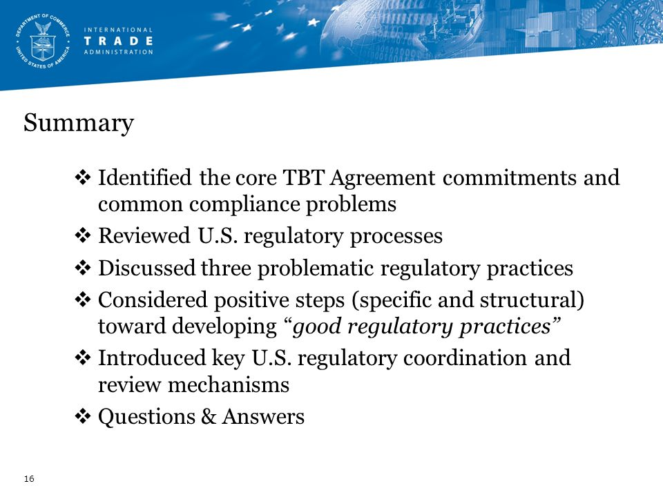 Summary Identified the core TBT Agreement commitments and common compliance problems. Reviewed U.S. regulatory processes.