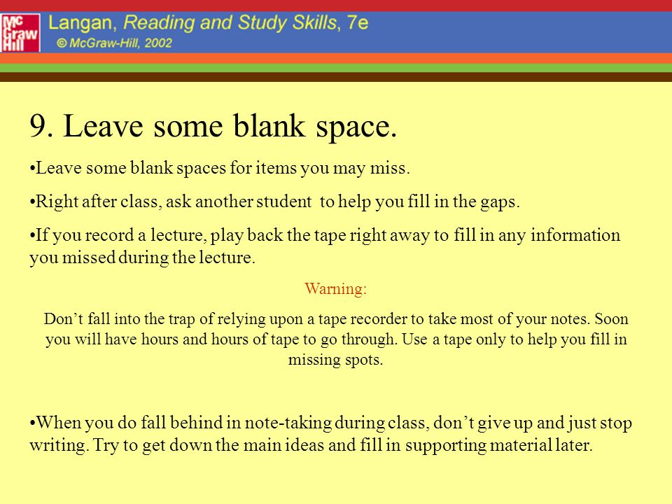 9. Leave some blank space. Leave some blank spaces for items you may miss. Right after class, ask another student to help you fill in the gaps.