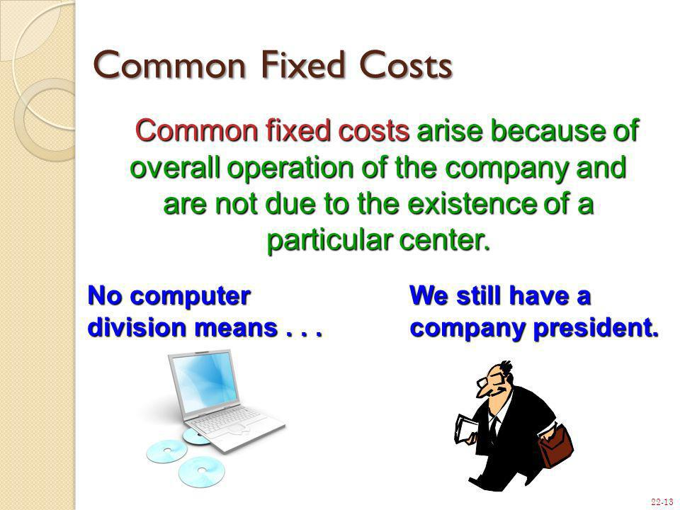 Common Fixed Costs Common fixed costs arise because of overall operation of the company and are not due to the existence of a particular center.