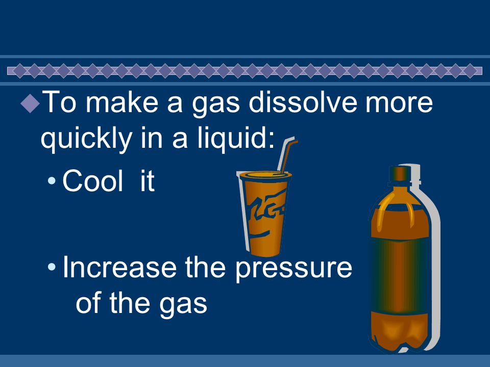To make a gas dissolve more quickly in a liquid: