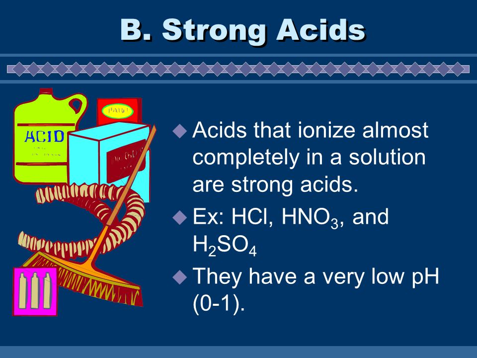 B. Strong Acids Acids that ionize almost completely in a solution are strong acids. Ex: HCl, HNO3, and H2SO4.