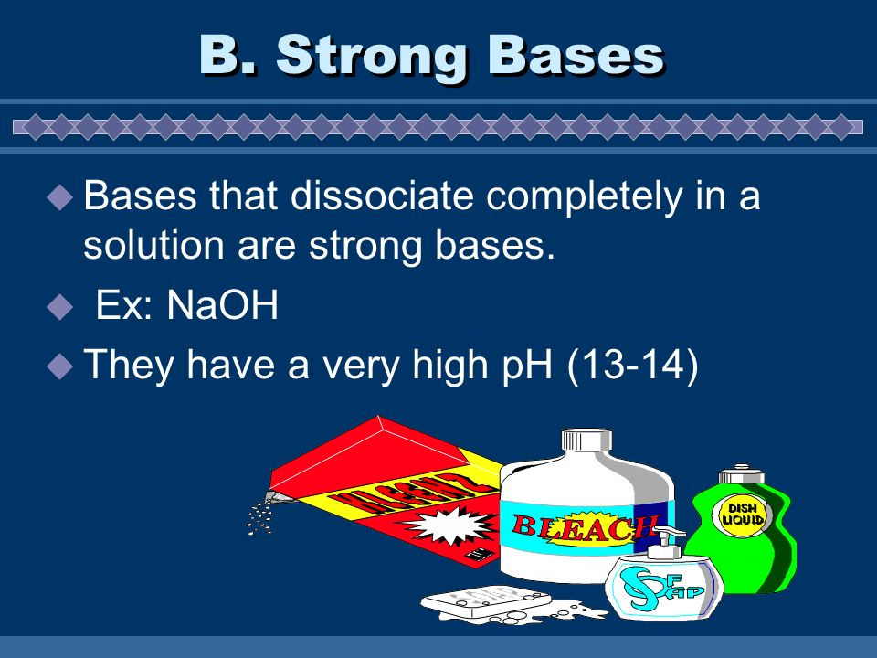 B. Strong Bases Bases that dissociate completely in a solution are strong bases.